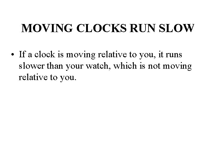 MOVING CLOCKS RUN SLOW • If a clock is moving relative to you, it