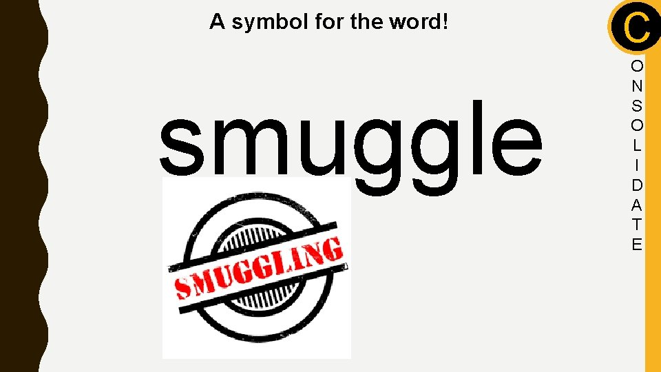 A symbol for the word! smuggle C O N S O L I D