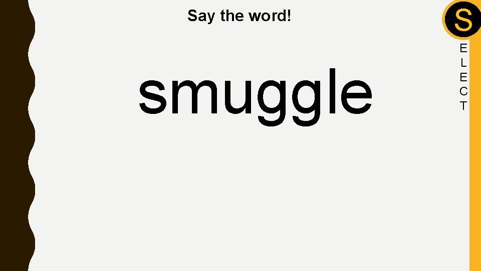 Say the word! smuggle S E L E C T
