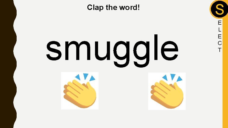 Clap the word! smuggle S E L E C T