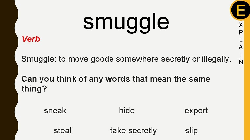 E smuggle Verb Smuggle: to move goods somewhere secretly or illegally. Can you think