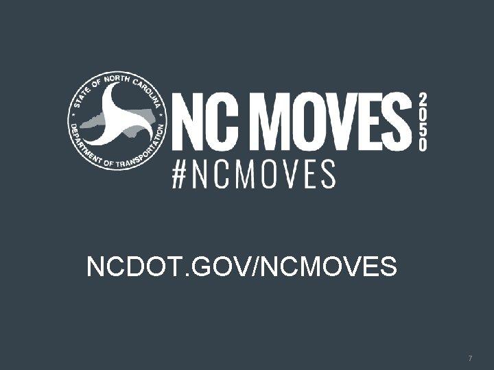 ncdot. gov/ncmoves NCDOT. GOV/NCMOVES 7 7