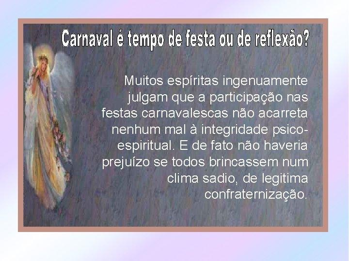 Muitos espíritas ingenuamente julgam que a participação nas festas carnavalescas não acarreta nenhum mal