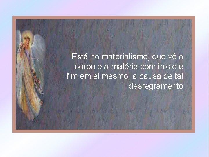 Está no materialismo, que vê o corpo e a matéria com inicio e fim