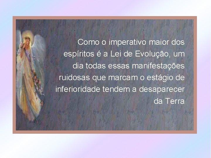 Como o imperativo maior dos espíritos é a Lei de Evolução, um dia todas