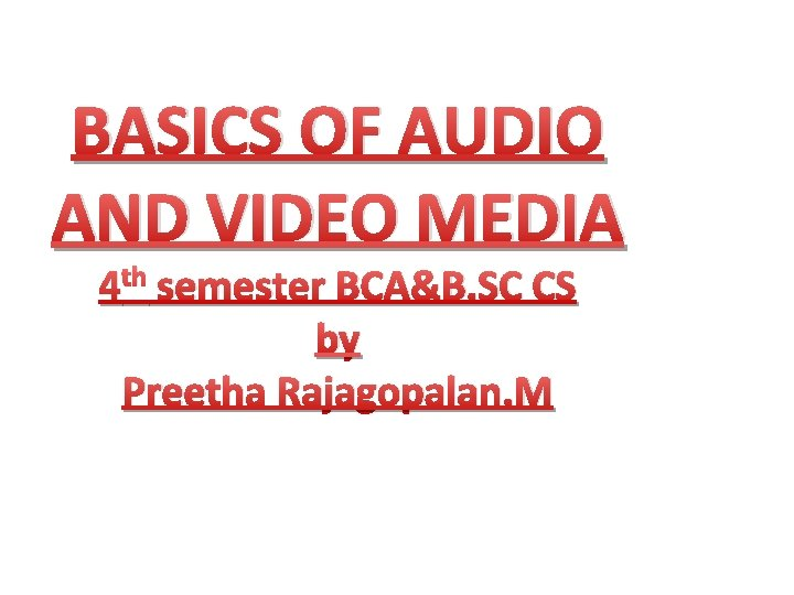 BASICS OF AUDIO AND VIDEO MEDIA 4 th semester BCA&B. SC CS by Preetha