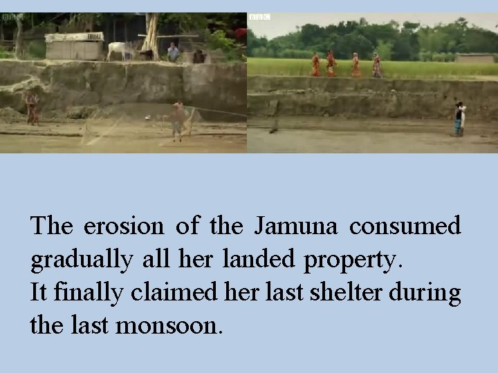 The erosion of the Jamuna consumed gradually all her landed property. It finally claimed