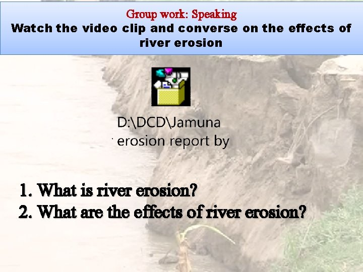 Group work: Speaking Watch the video clip and converse on the effects of river