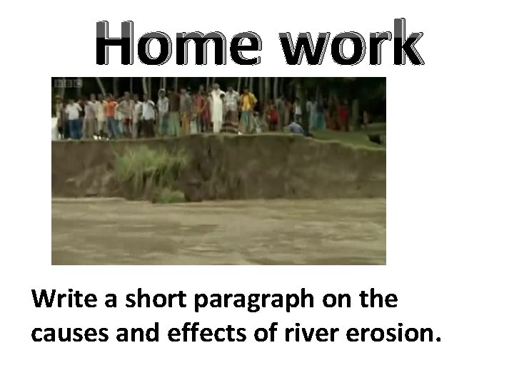 Home work Write a short paragraph on the causes and effects of river erosion.