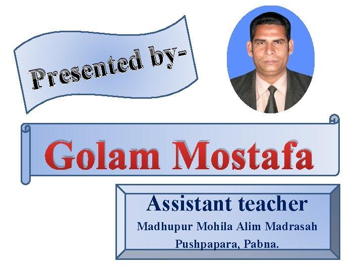 y b nted e s e r P Golam Mostafa Assistant teacher Madhupur Mohila