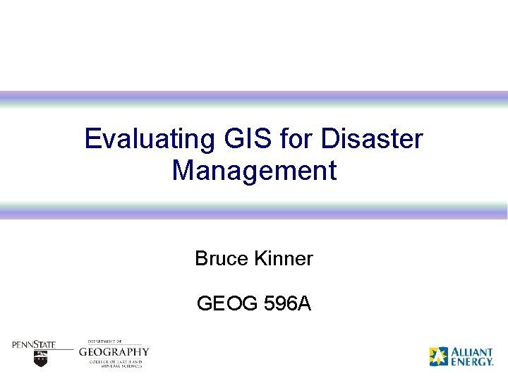Evaluating GIS for Disaster Management Bruce Kinner GEOG 596 A