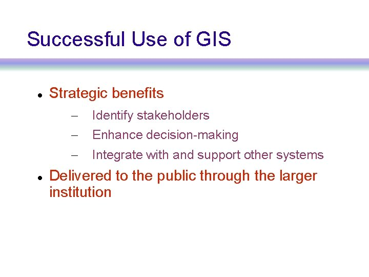 Successful Use of GIS Strategic benefits – Identify stakeholders – Enhance decision-making – Integrate