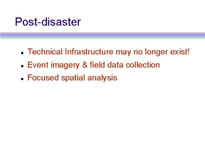Post-disaster Technical Infrastructure may no longer exist! Event imagery & field data collection Focused
