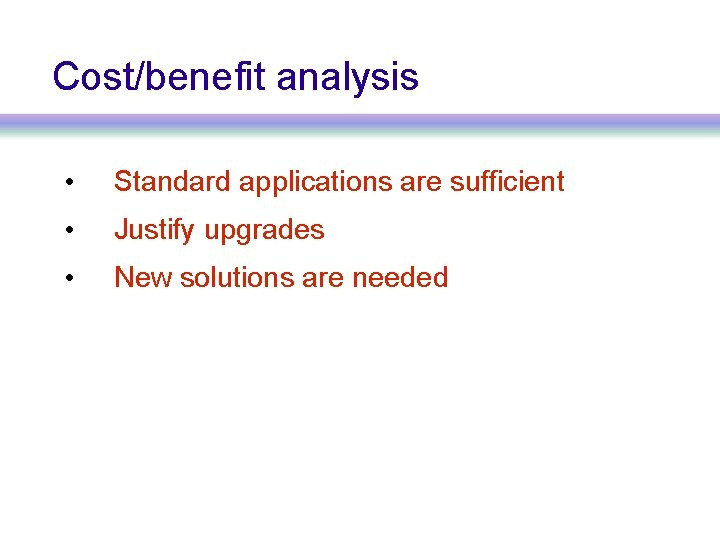 Cost/benefit analysis • Standard applications are sufficient • Justify upgrades • New solutions are