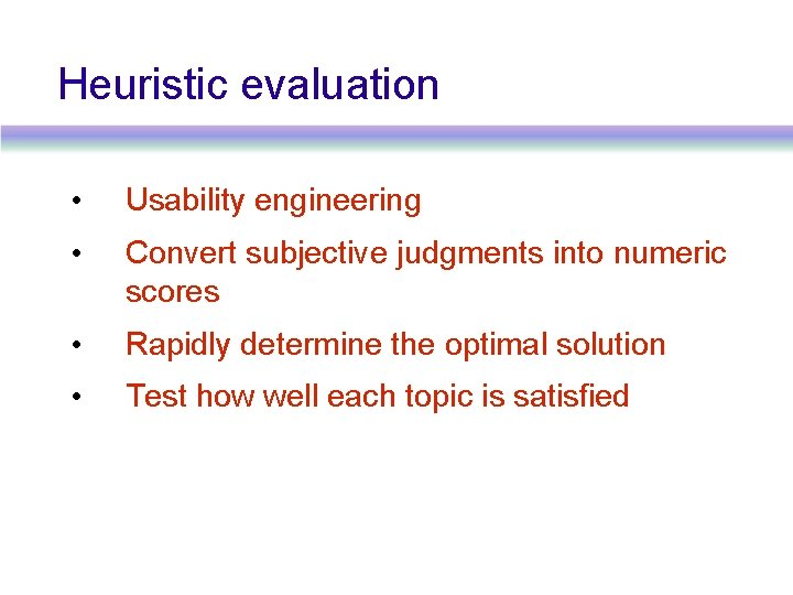 Heuristic evaluation • Usability engineering • Convert subjective judgments into numeric scores • Rapidly