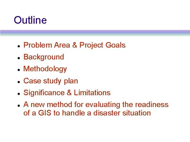 Outline Problem Area & Project Goals Background Methodology Case study plan Significance & Limitations