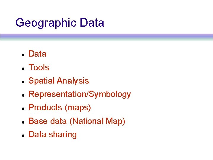 Geographic Data Tools Spatial Analysis Representation/Symbology Products (maps) Base data (National Map) Data sharing
