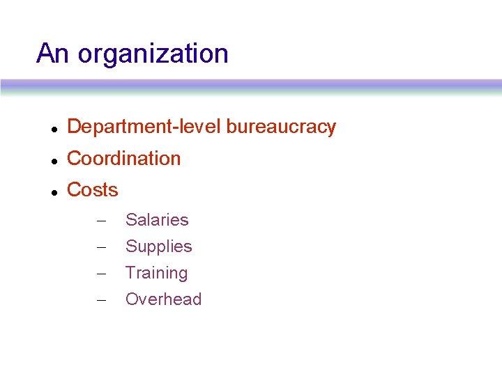 An organization Department-level bureaucracy Coordination Costs – Salaries – Supplies – Training – Overhead