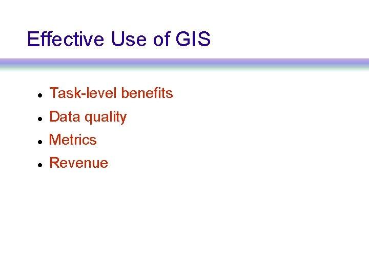 Effective Use of GIS Task-level benefits Data quality Metrics Revenue