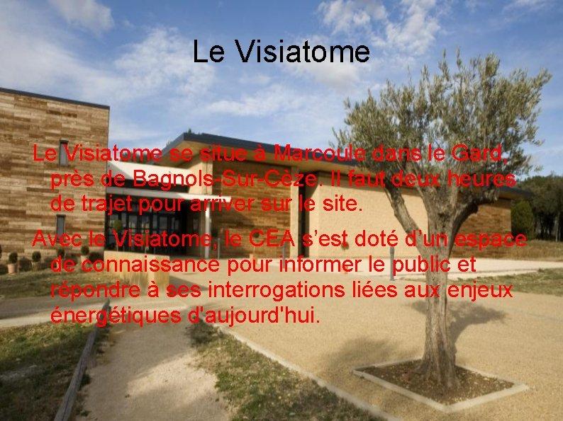Le Visiatome se situe à Marcoule dans le Gard, près de Bagnols-Sur-Cèze. Il faut