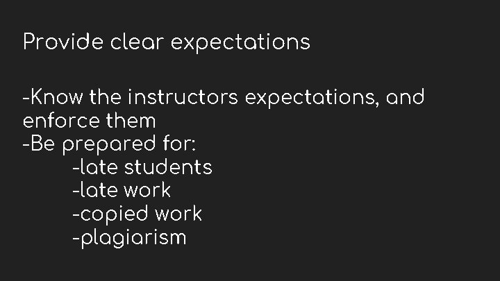 Provide clear expectations -Know the instructors expectations, and enforce them -Be prepared for: -late