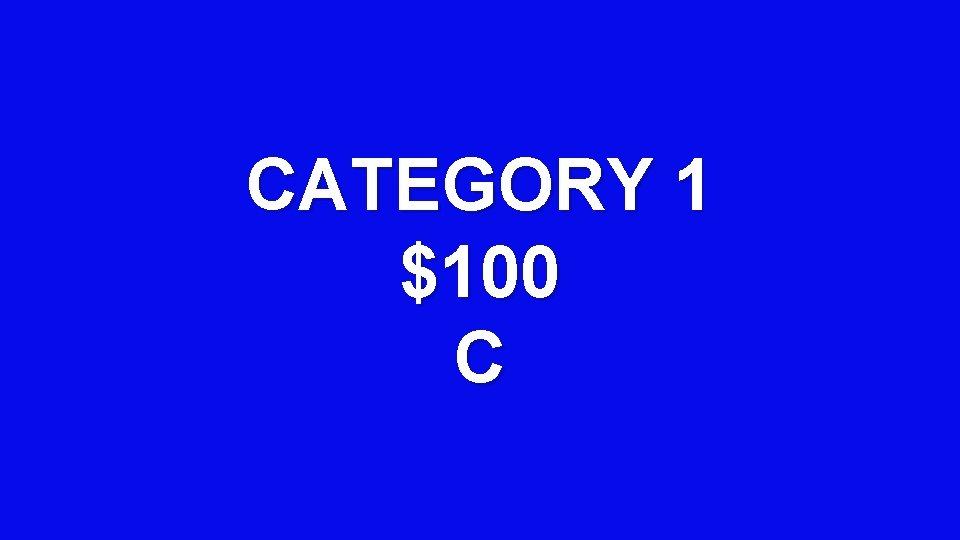 CATEGORY 1 $100 C