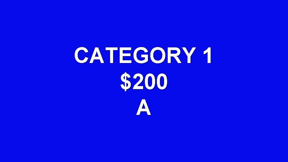 CATEGORY 1 $200 A