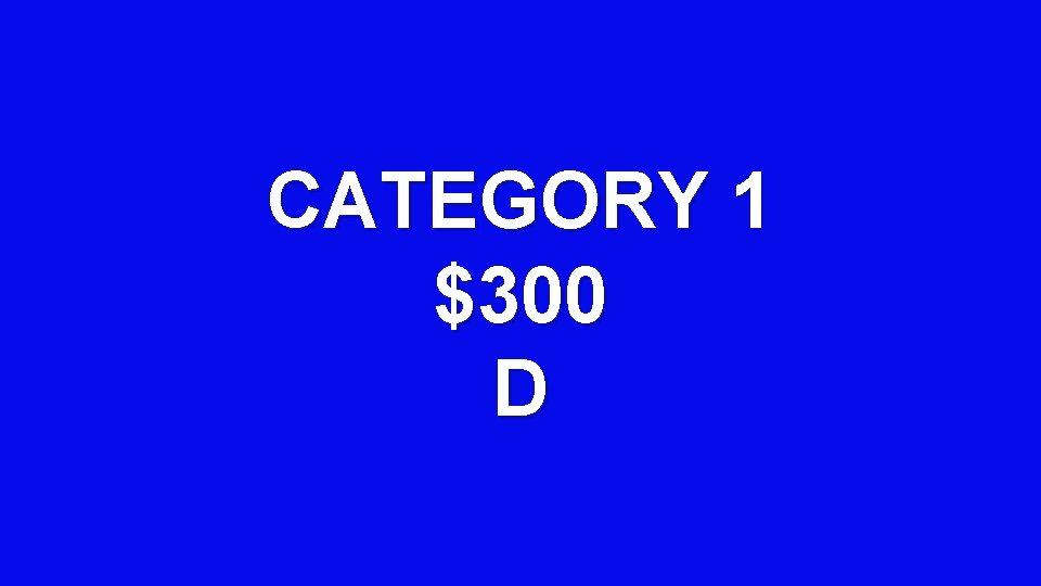 CATEGORY 1 $300 D