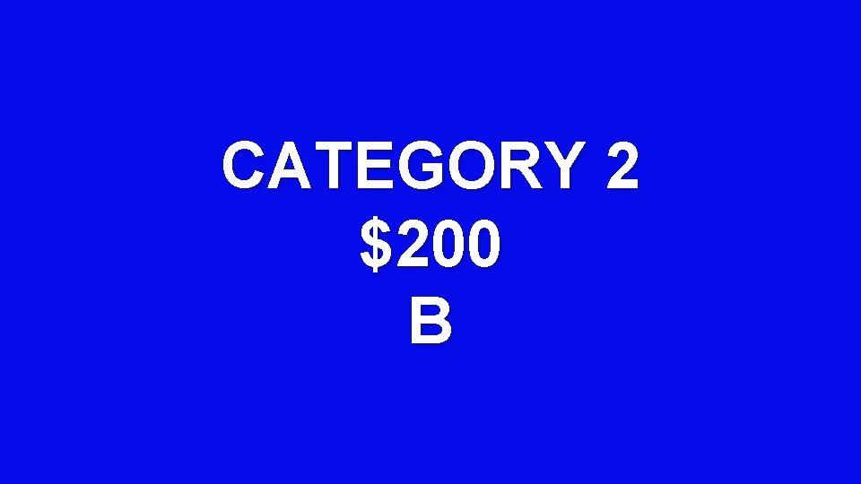 CATEGORY 2 $200 B