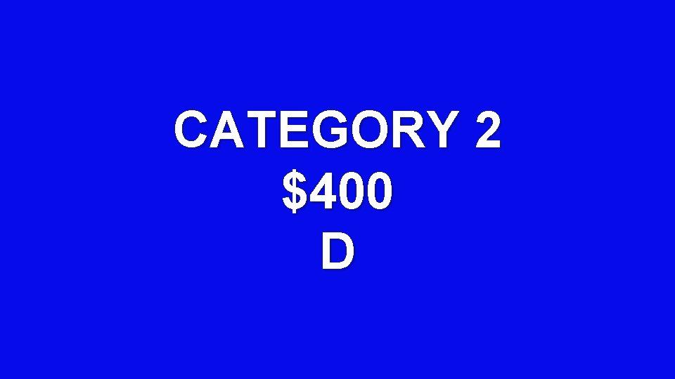CATEGORY 2 $400 D