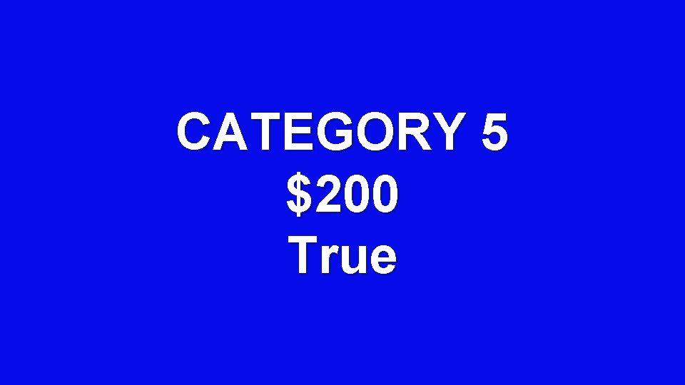 CATEGORY 5 $200 True