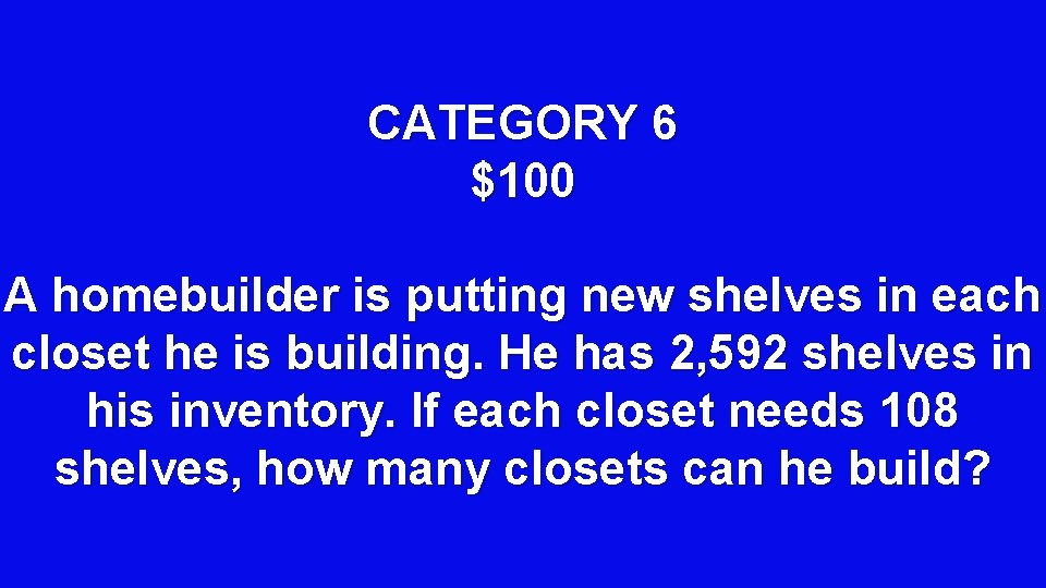 CATEGORY 6 $100 A homebuilder is putting new shelves in each closet he is