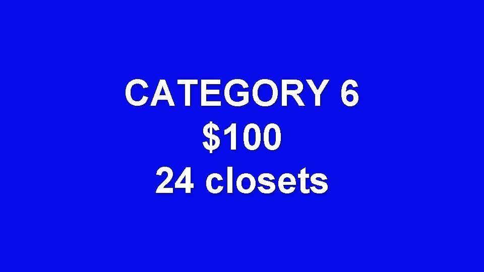 CATEGORY 6 $100 24 closets