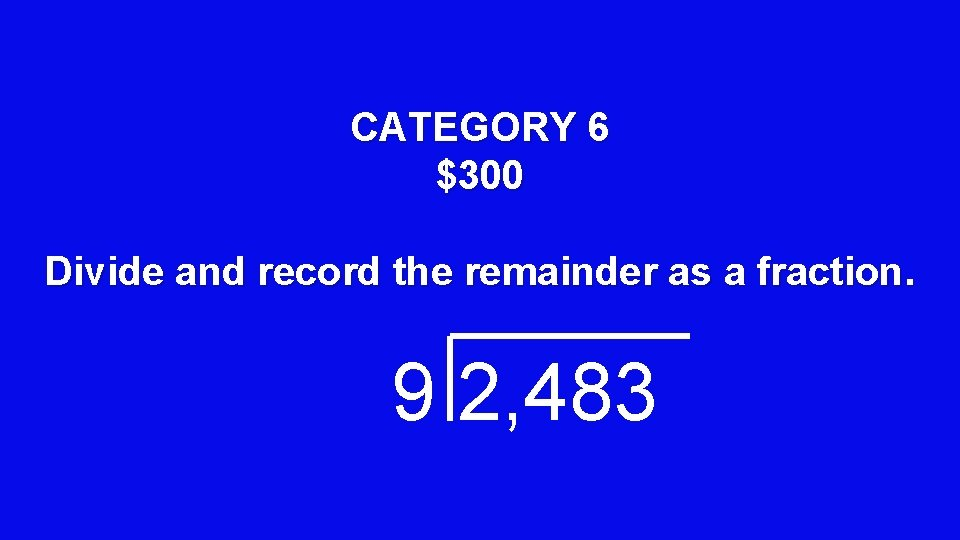 CATEGORY 6 $300 Divide and record the remainder as a fraction. 9 2, 483