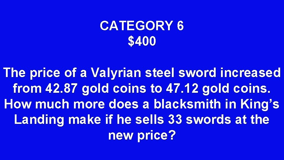 CATEGORY 6 $400 The price of a Valyrian steel sword increased from 42. 87