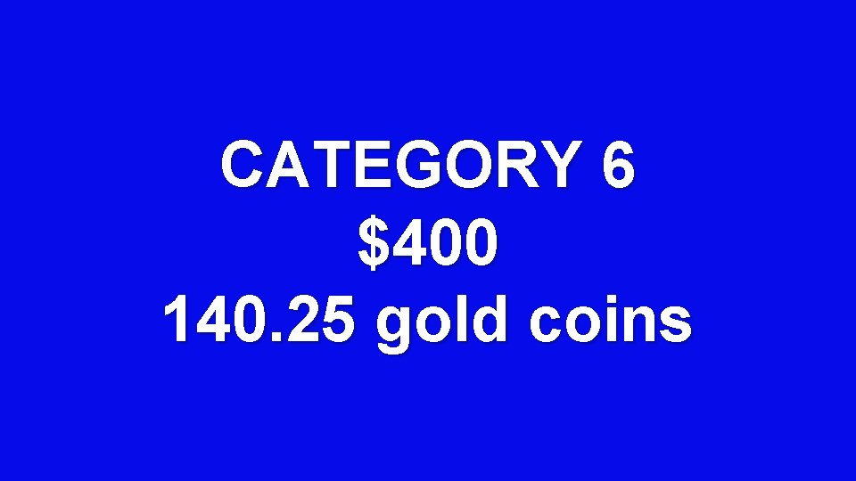 CATEGORY 6 $400 140. 25 gold coins