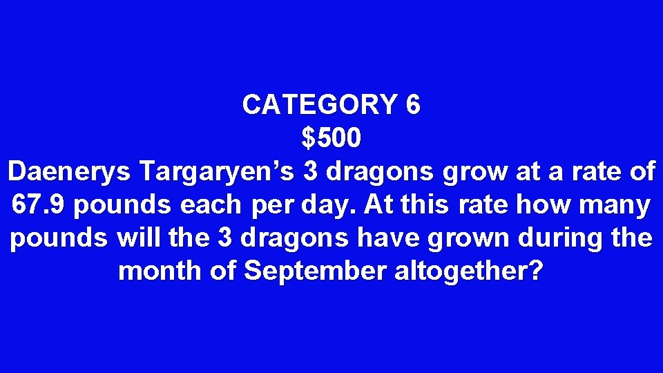 CATEGORY 6 $500 Daenerys Targaryen's 3 dragons grow at a rate of 67. 9