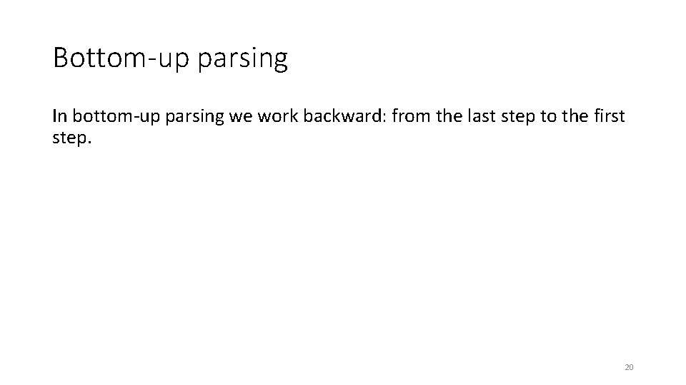 Bottom-up parsing In bottom-up parsing we work backward: from the last step to the
