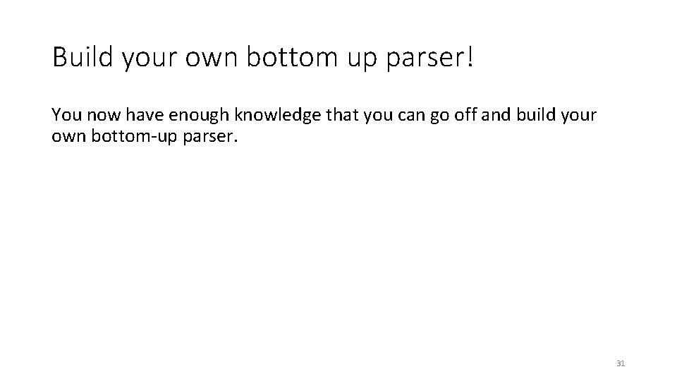 Build your own bottom up parser! You now have enough knowledge that you can
