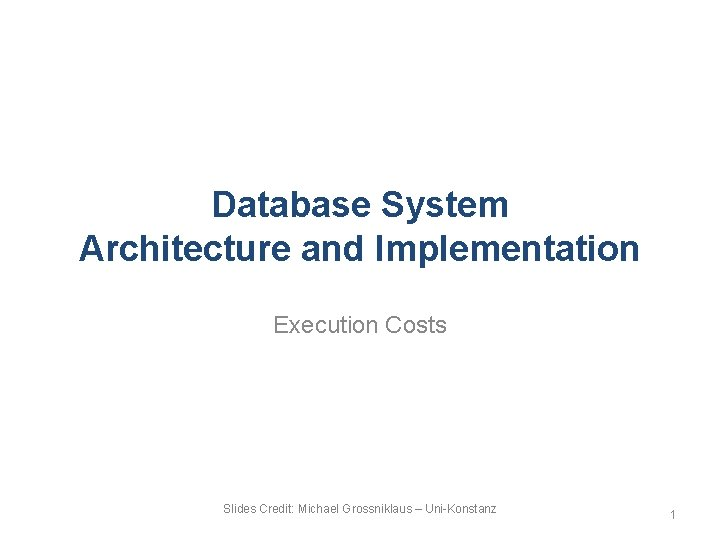Database System Architecture and Implementation Execution Costs Slides Credit: Michael Grossniklaus – Uni-Konstanz 1
