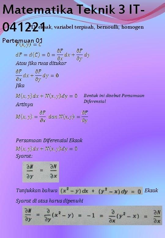 Matematika Teknik 3 IT 041221 PD eksak, variabel terpisah, bernoulli, homogen Pertemuan 01 Atau