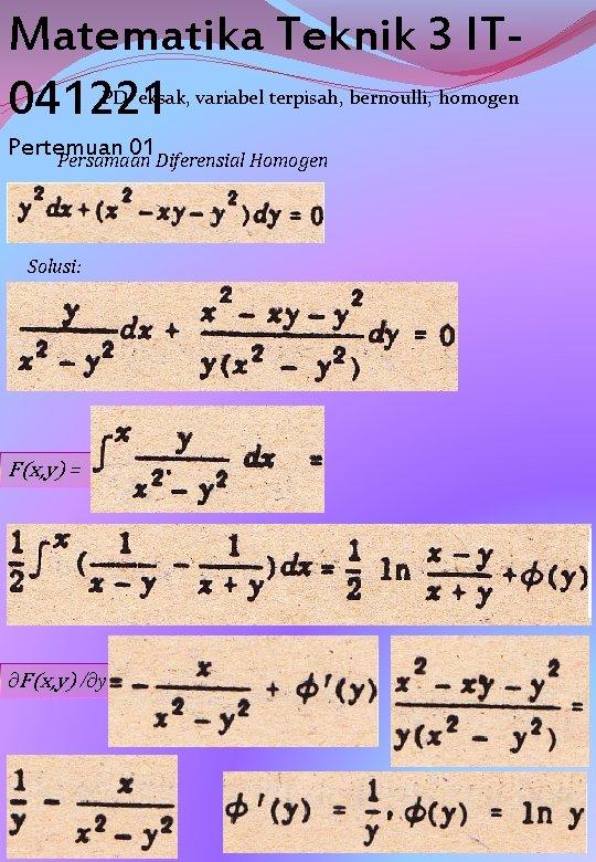 Matematika Teknik 3 IT 041221 PD eksak, variabel terpisah, bernoulli, homogen Pertemuan 01 Persamaan