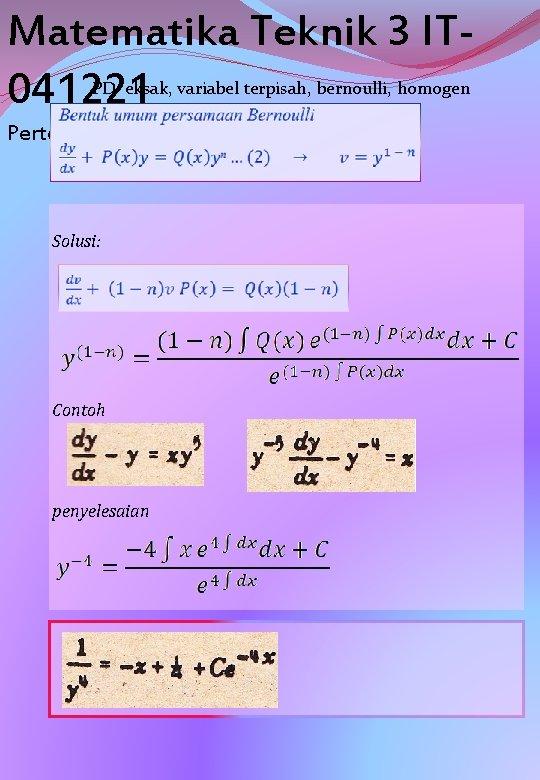 Matematika Teknik 3 IT 041221 PD eksak, variabel terpisah, bernoulli, homogen Pertemuan 01 Solusi: