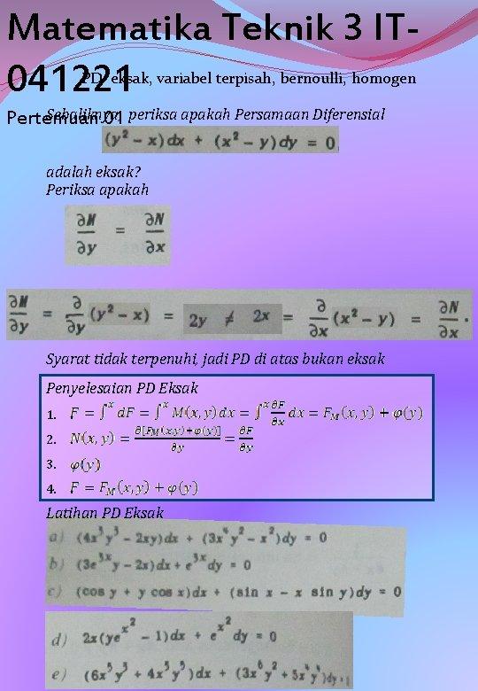 Matematika Teknik 3 IT 041221 PD eksak, variabel terpisah, bernoulli, homogen Sebaliknya, Pertemuan 01