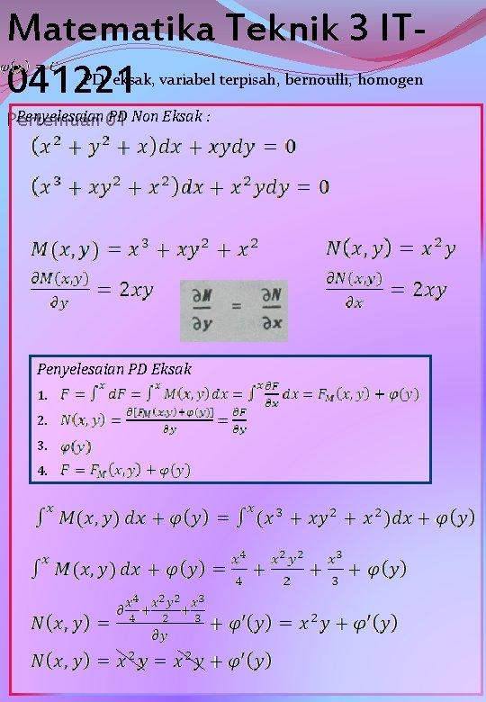 Matematika Teknik 3 IT 041221 PD eksak, variabel terpisah, bernoulli, homogen Penyelesaian 01 PD