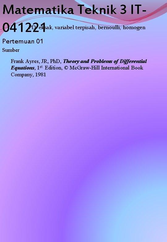 Matematika Teknik 3 IT 041221 PD eksak, variabel terpisah, bernoulli, homogen Pertemuan 01 Sumber