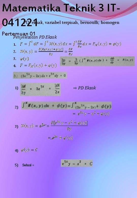 Matematika Teknik 3 IT 041221 PD eksak, variabel terpisah, bernoulli, homogen Pertemuan 01 Penyelesaian
