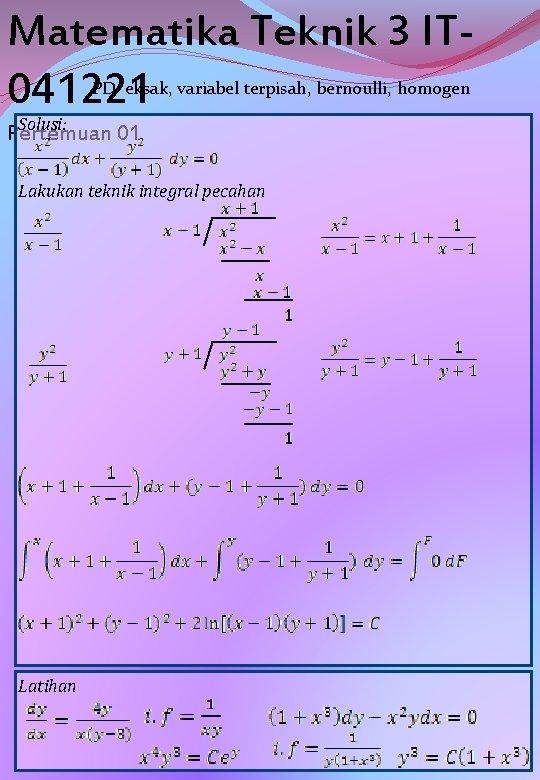 Matematika Teknik 3 IT 041221 PD eksak, variabel terpisah, bernoulli, homogen Solusi: Pertemuan 01