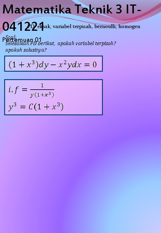 Matematika Teknik 3 IT 041221 PD eksak, variabel terpisah, bernoulli, homogen Soal: Pertemuan 01