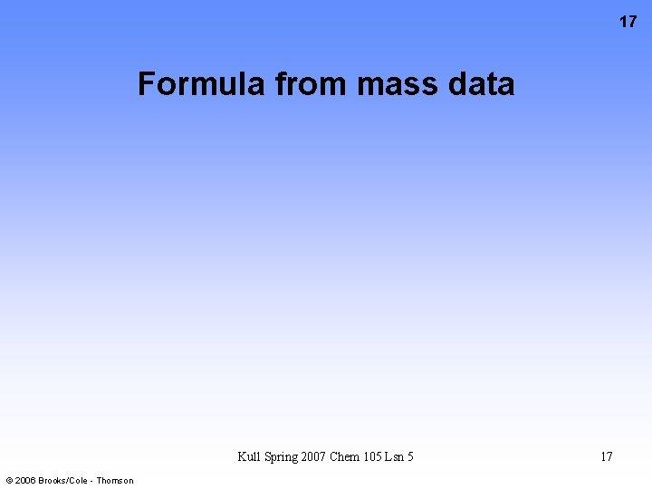 17 Formula from mass data Kull Spring 2007 Chem 105 Lsn 5 © 2006